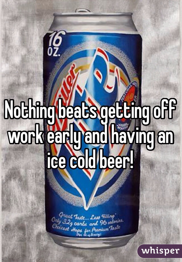 Nothing beats getting off work early and having an ice cold beer!