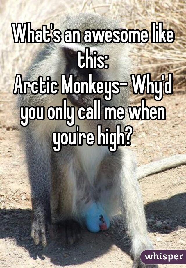 What's an awesome like this: Arctic Monkeys- Why'd you only call me when you're high?