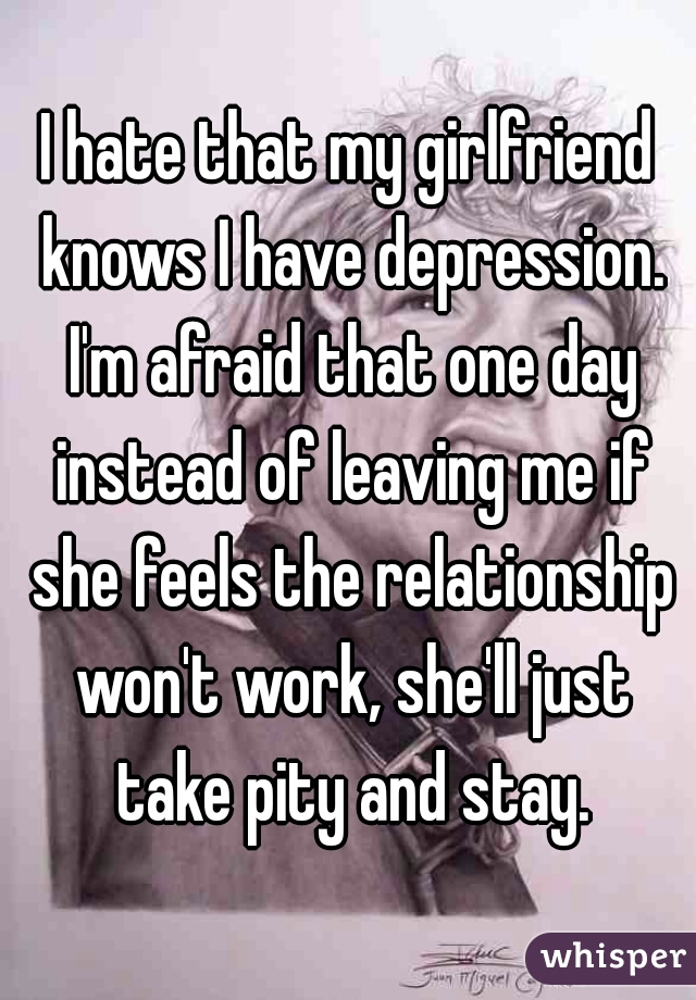 I hate that my girlfriend knows I have depression. I'm afraid that one day instead of leaving me if she feels the relationship won't work, she'll just take pity and stay.