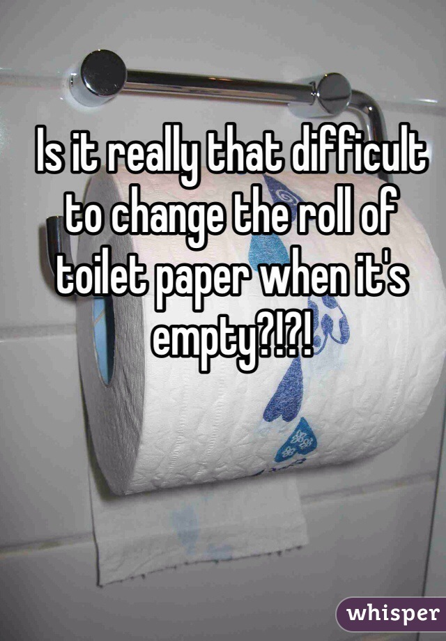 Is it really that difficult to change the roll of toilet paper when it's empty?!?!