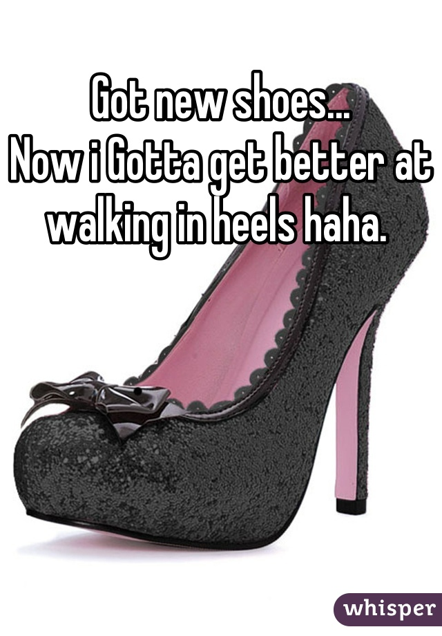Got new shoes...  Now i Gotta get better at walking in heels haha.