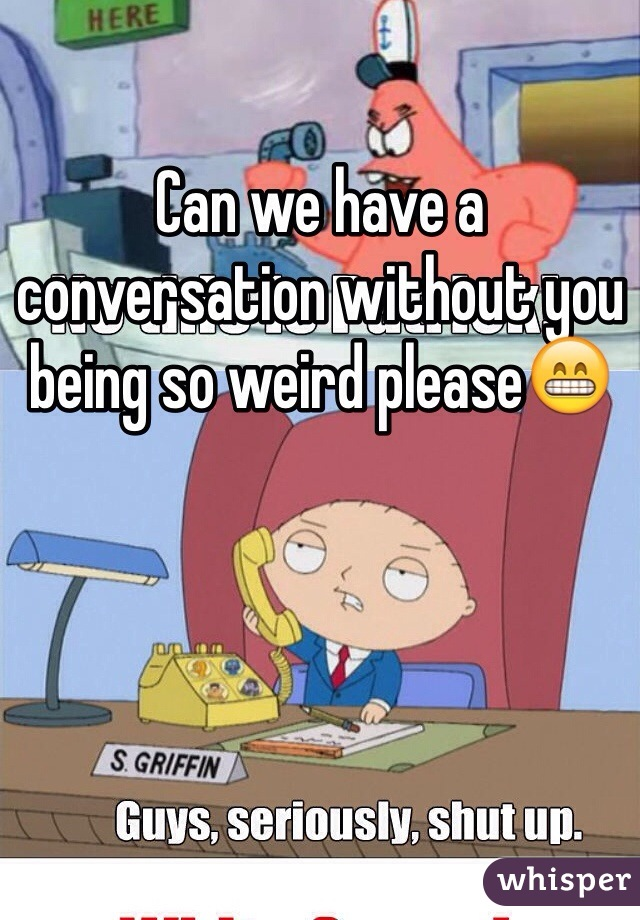 Can we have a conversation without you being so weird please😁