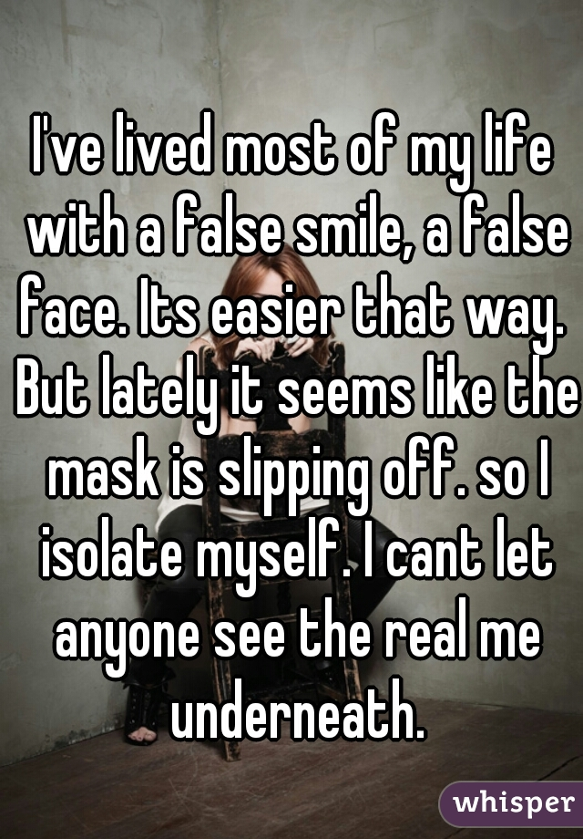 I've lived most of my life with a false smile, a false face. Its easier that way.  But lately it seems like the mask is slipping off. so I isolate myself. I cant let anyone see the real me underneath.