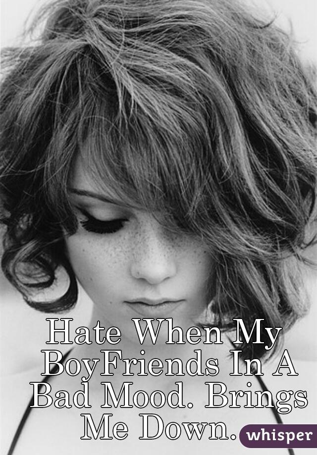 Hate When My BoyFriends In A Bad Mood. Brings Me Down...