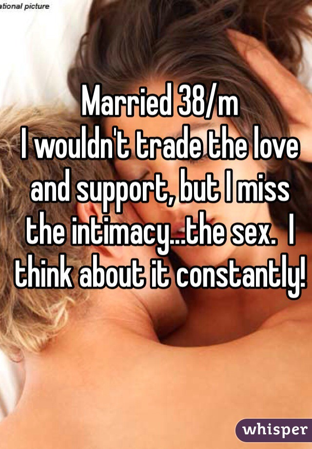Married 38/m I wouldn't trade the love and support, but I miss the intimacy...the sex.  I think about it constantly!