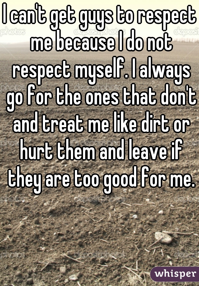 I can't get guys to respect me because I do not respect myself. I always go for the ones that don't and treat me like dirt or hurt them and leave if they are too good for me.