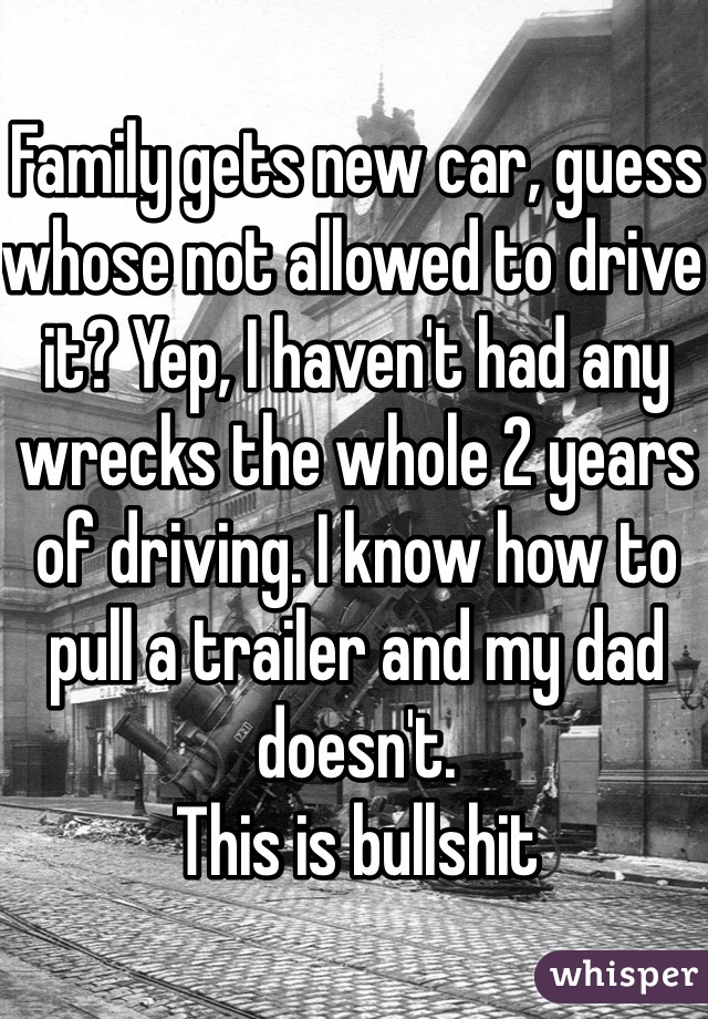 Family gets new car, guess whose not allowed to drive it? Yep, I haven't had any wrecks the whole 2 years of driving. I know how to pull a trailer and my dad doesn't. This is bullshit