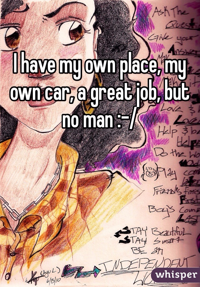 I have my own place, my own car, a great job, but no man :-/