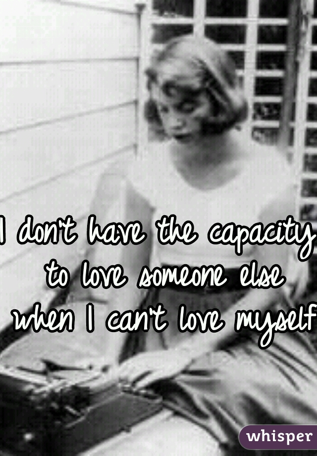 I don't have the capacity to love someone else when I can't love myself.