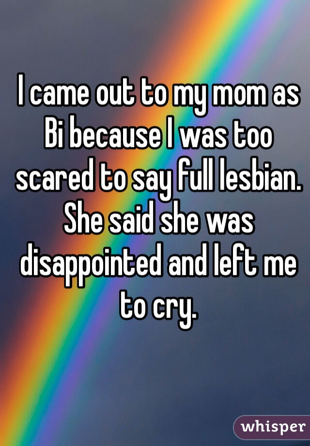 I came out to my mom as Bi because I was too scared to say full lesbian. She said she was disappointed and left me to cry.