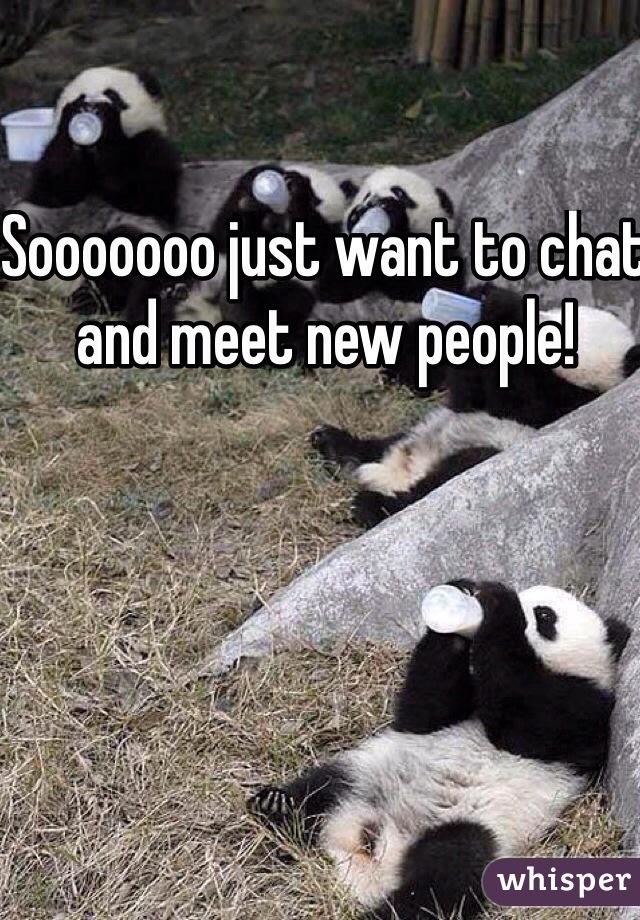 Sooooooo just want to chat and meet new people!