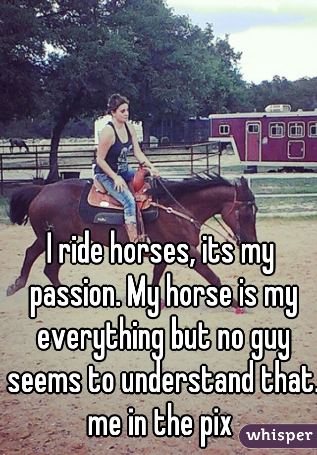I ride horses, its my passion. My horse is my everything but no guy seems to understand that. me in the pix