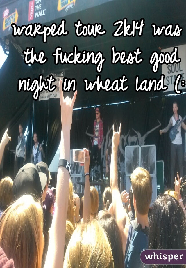 warped tour 2k14 was the fucking best good night in wheat land (: