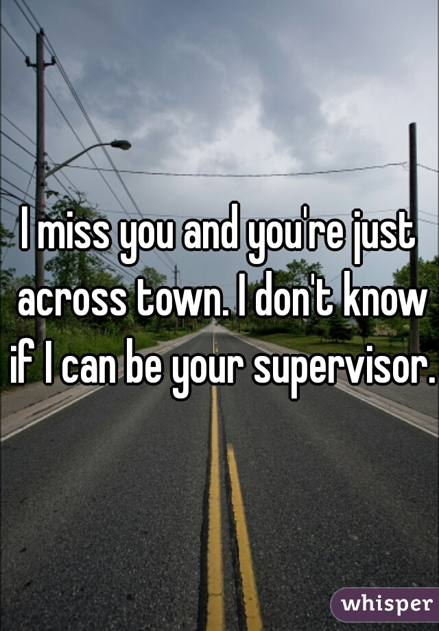 I miss you and you're just across town. I don't know if I can be your supervisor.