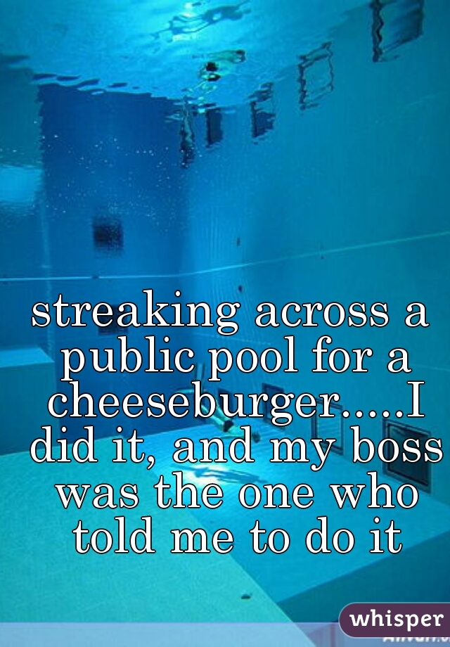 streaking across a public pool for a cheeseburger.....I did it, and my boss was the one who told me to do it