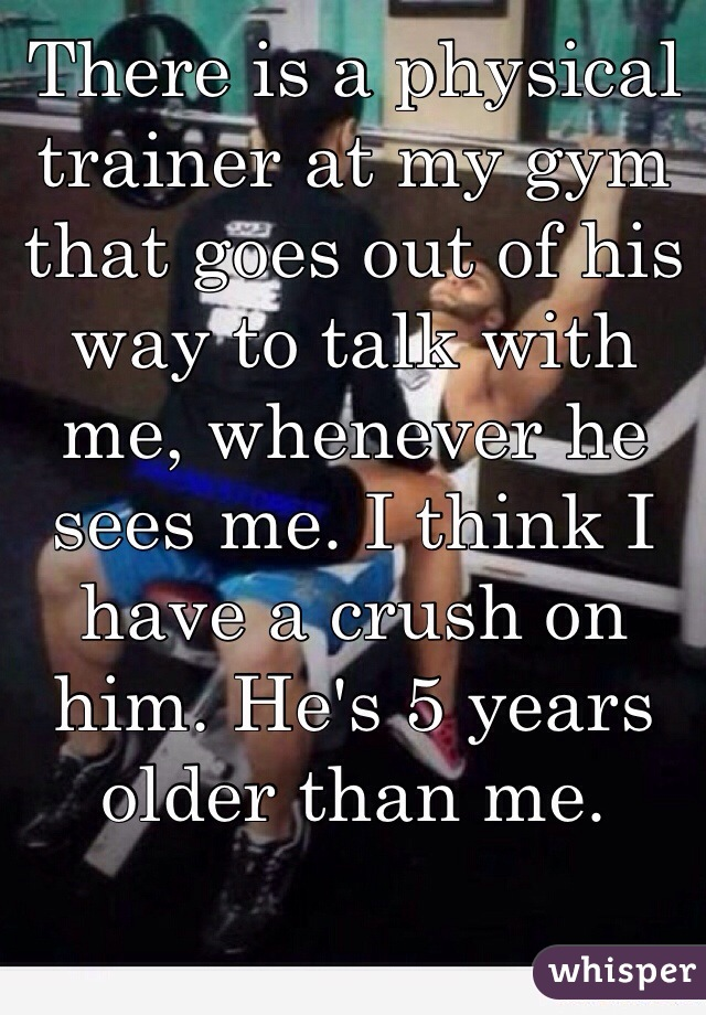 There is a physical trainer at my gym that goes out of his way to talk with me, whenever he sees me. I think I have a crush on him. He's 5 years older than me.