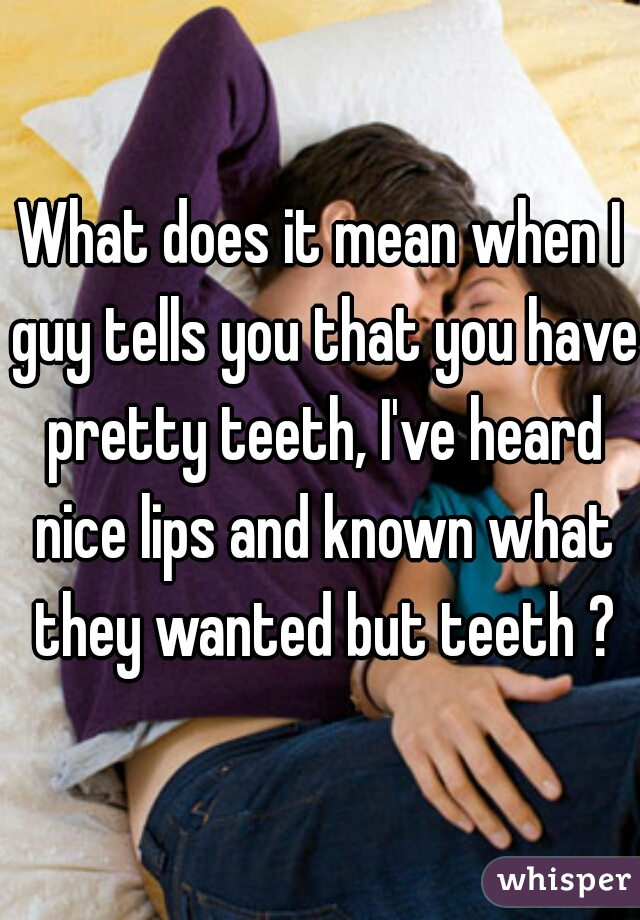 What does it mean when I guy tells you that you have pretty teeth, I've heard nice lips and known what they wanted but teeth ?
