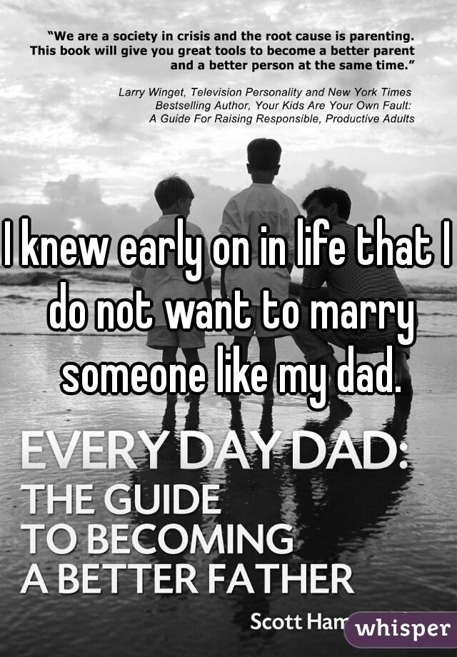 I knew early on in life that I do not want to marry someone like my dad.