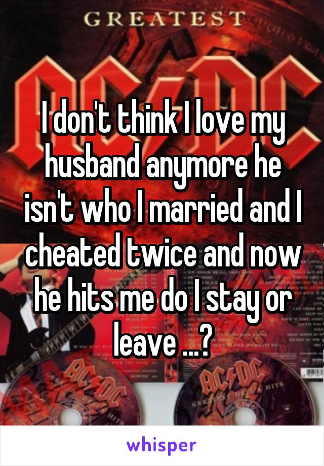 I don't think I love my husband anymore he isn't who I married and I cheated twice and now he hits me do I stay or leave ...?