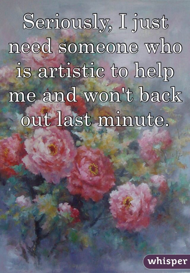 Seriously, I just need someone who is artistic to help me and won't back out last minute.