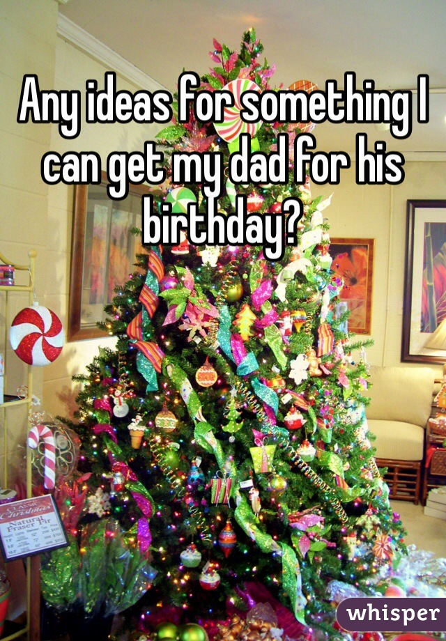Any ideas for something I can get my dad for his birthday?