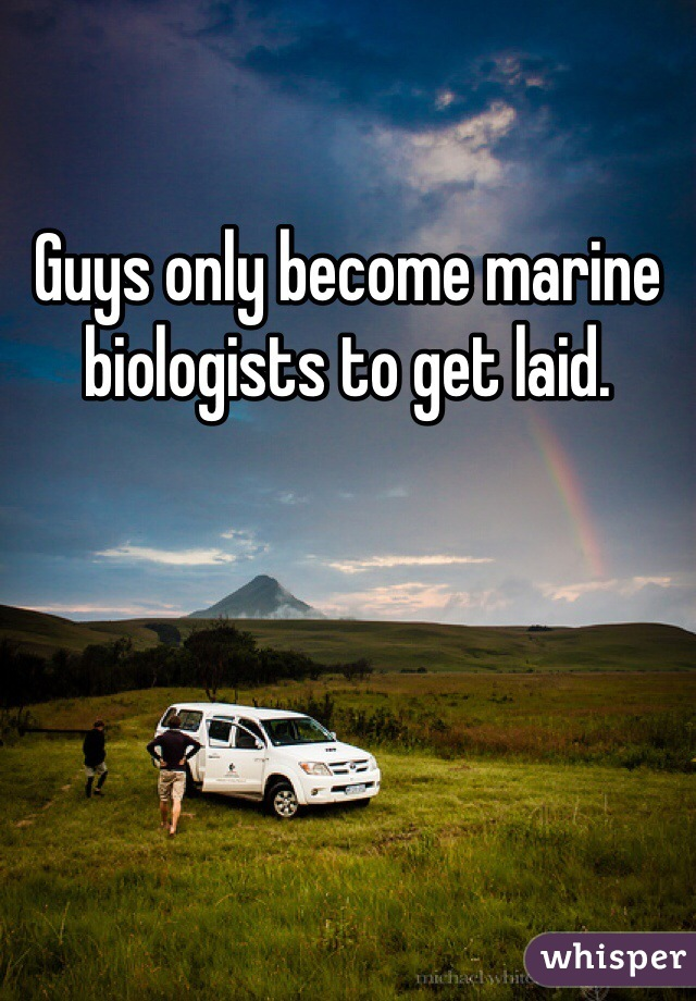 Guys only become marine biologists to get laid.