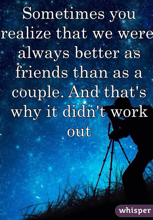 Sometimes you realize that we were always better as friends than as a couple. And that's why it didn't work out