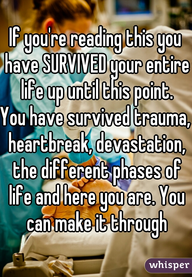 If you're reading this you have SURVIVED your entire life up until this point. You have survived trauma, heartbreak, devastation, the different phases of life and here you are. You can make it through
