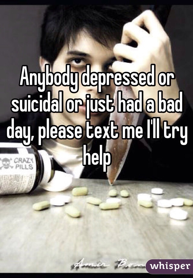 Anybody depressed or suicidal or just had a bad day, please text me I'll try help