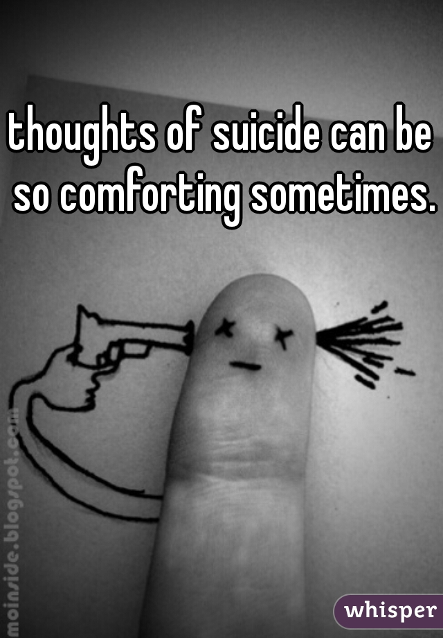 thoughts of suicide can be so comforting sometimes.