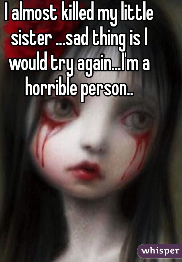 I almost killed my little sister ...sad thing is I would try again...I'm a horrible person..