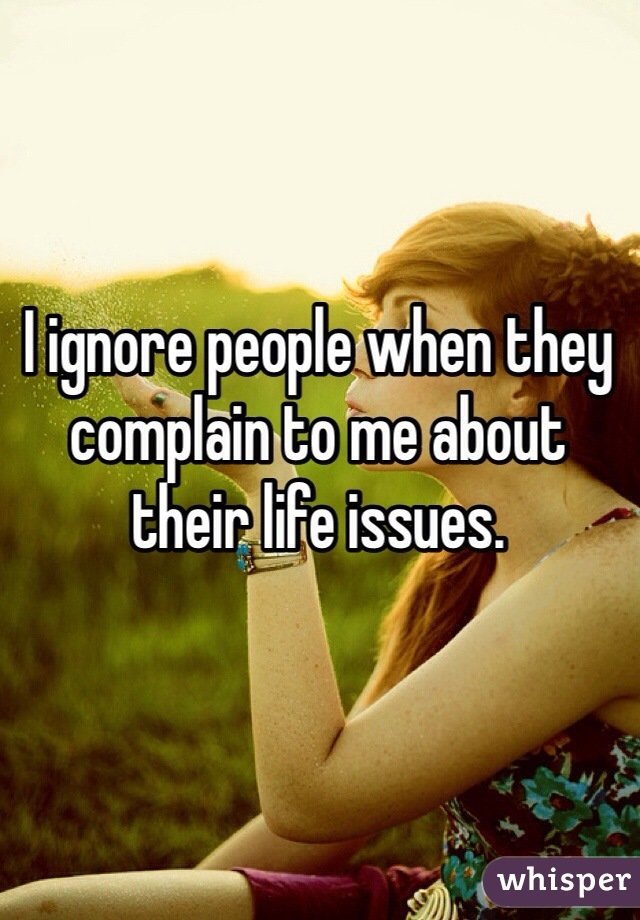 I ignore people when they complain to me about their life issues.