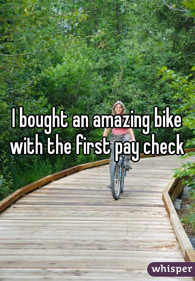I bought an amazing bike with the first pay check