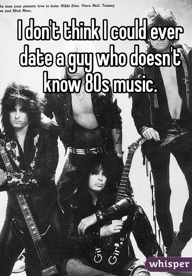 I don't think I could ever date a guy who doesn't know 80s music.