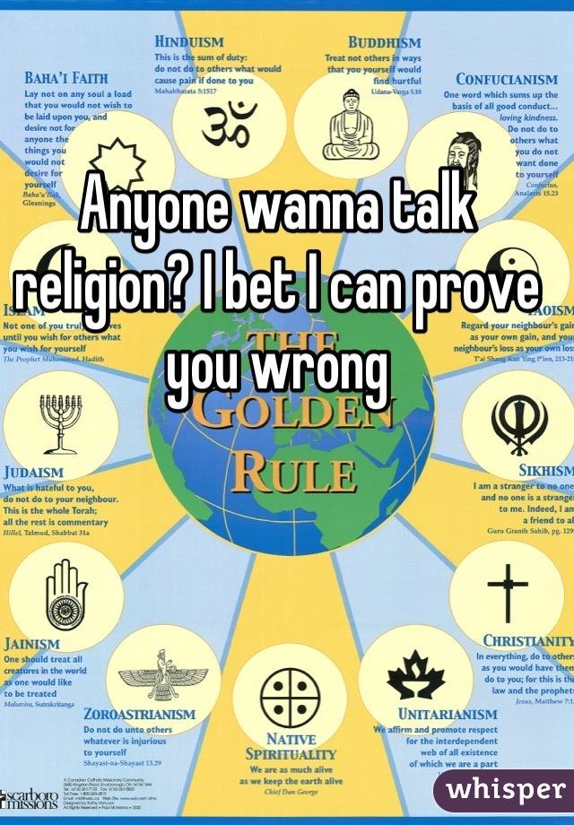Anyone wanna talk religion? I bet I can prove you wrong