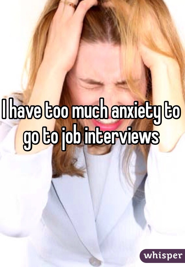 I have too much anxiety to go to job interviews