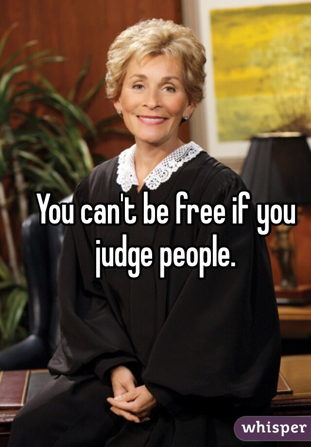 You can't be free if you judge people.