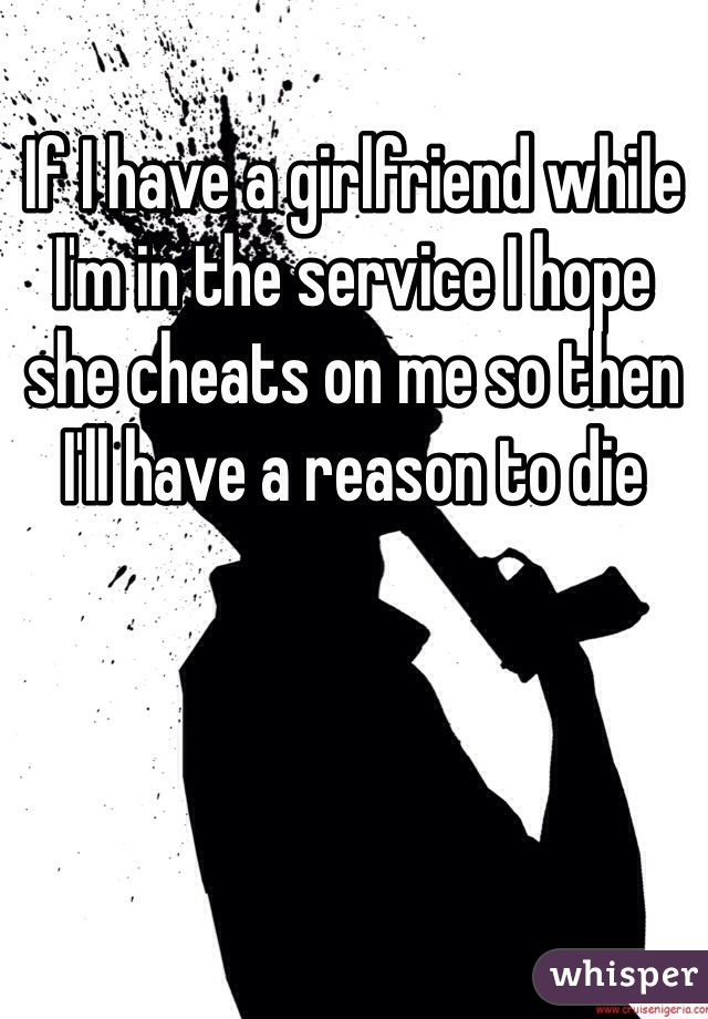 If I have a girlfriend while I'm in the service I hope she cheats on me so then I'll have a reason to die