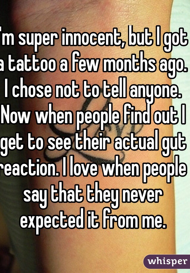I'm super innocent, but I got a tattoo a few months ago. I chose not to tell anyone. Now when people find out I get to see their actual gut reaction. I love when people say that they never expected it from me.