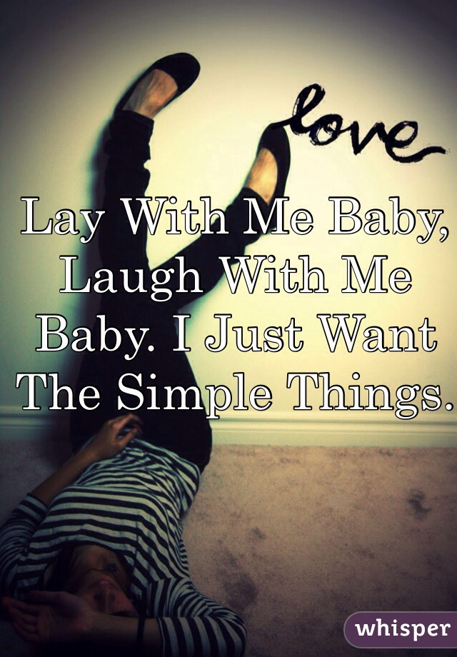 Lay With Me Baby, Laugh With Me Baby. I Just Want The Simple Things.