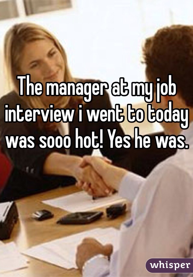The manager at my job interview i went to today was sooo hot! Yes he was.