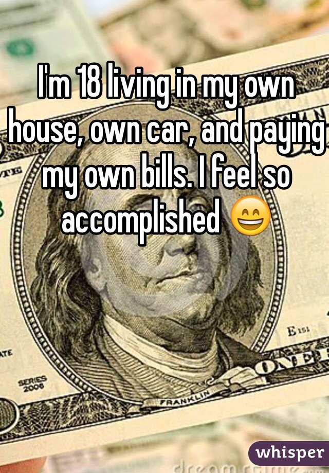 I'm 18 living in my own house, own car, and paying my own bills. I feel so accomplished 😄