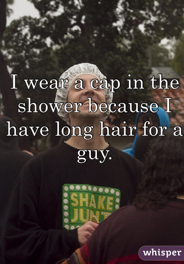I wear a cap in the shower because I have long hair for a guy.