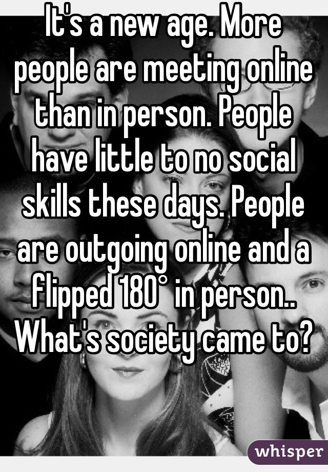 It's a new age. More people are meeting online than in person. People have little to no social skills these days. People are outgoing online and a flipped 180° in person.. What's society came to?