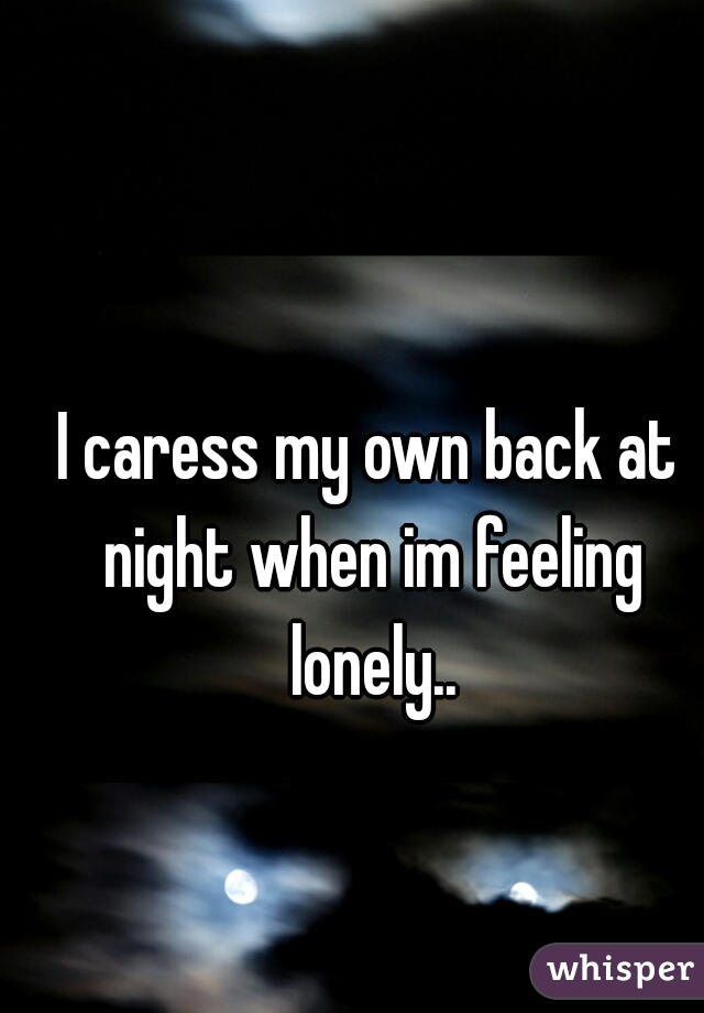 I caress my own back at night when im feeling lonely..