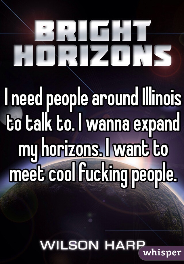 I need people around Illinois to talk to. I wanna expand my horizons. I want to meet cool fucking people.