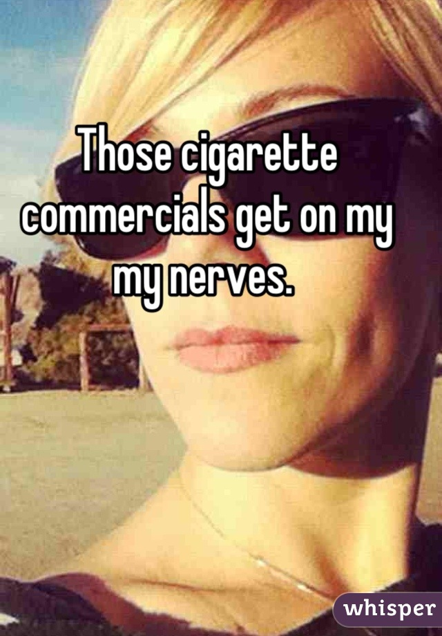 Those cigarette commercials get on my my nerves.