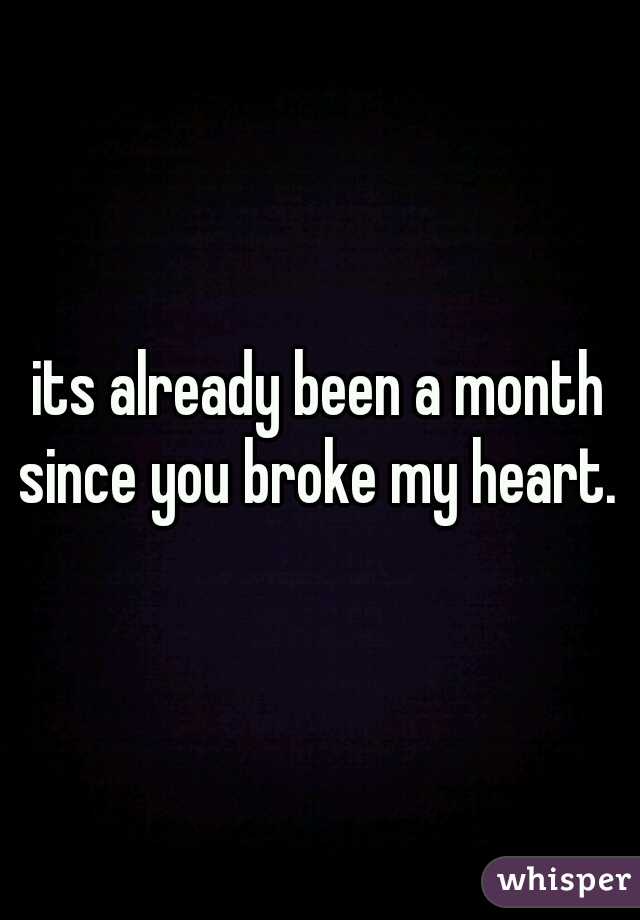 its already been a month since you broke my heart.
