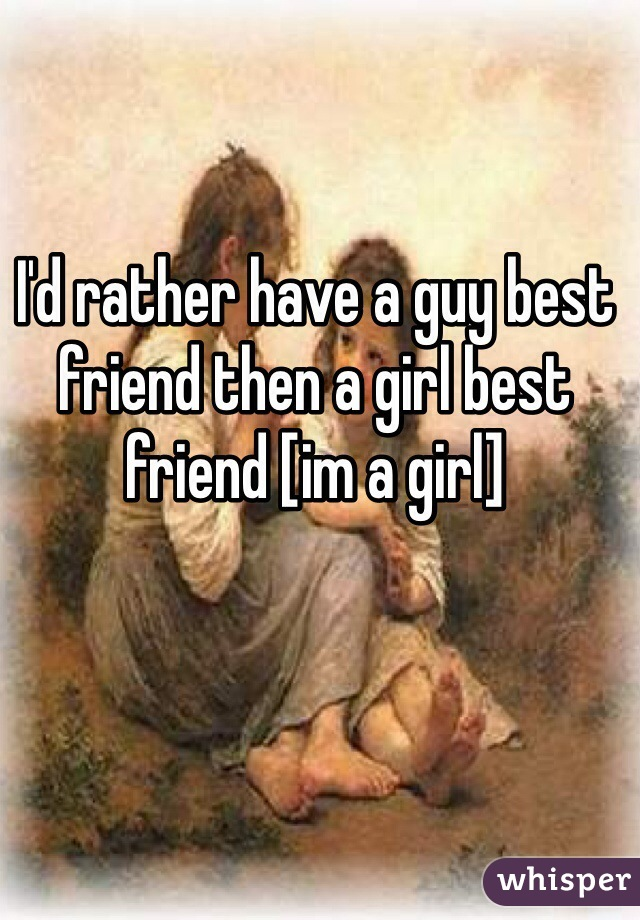 I'd rather have a guy best friend then a girl best friend [im a girl]