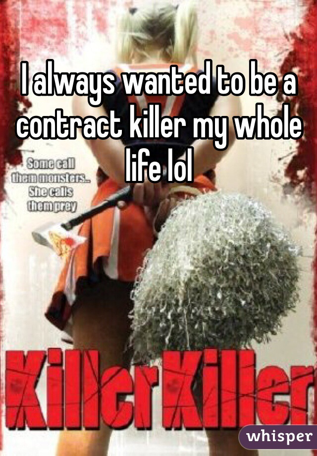 I always wanted to be a contract killer my whole life lol
